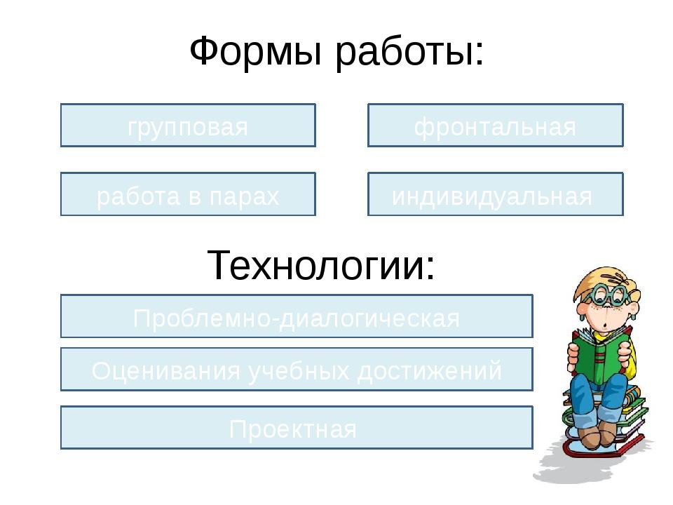Формы работы: групповая работа в парах фронтальная индивидуальная Технологии:...