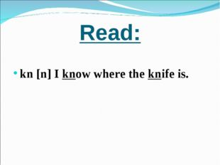 Read: kn [n] I know where the knife is.