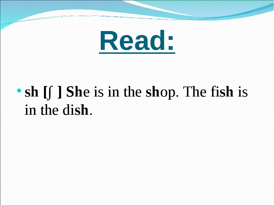 Read: sh [∫] She is in the shop. The fish is in the dish.