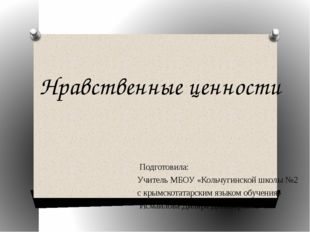 Нравственные ценности Подготовила: Учитель МБОУ «Кольчугинской школы №2 с кры