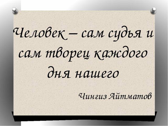 Чингиз Айтматов Человек – сам судья и сам творец каждого дня нашего