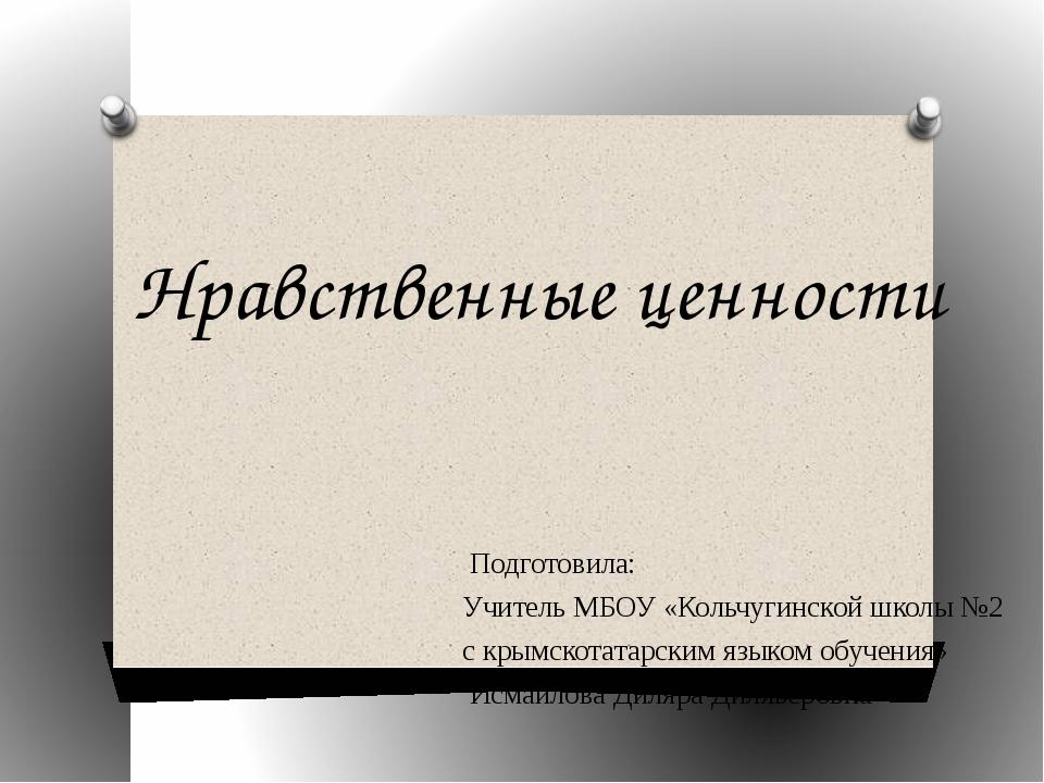 Нравственные ценности Подготовила: Учитель МБОУ «Кольчугинской школы №2 с кры...