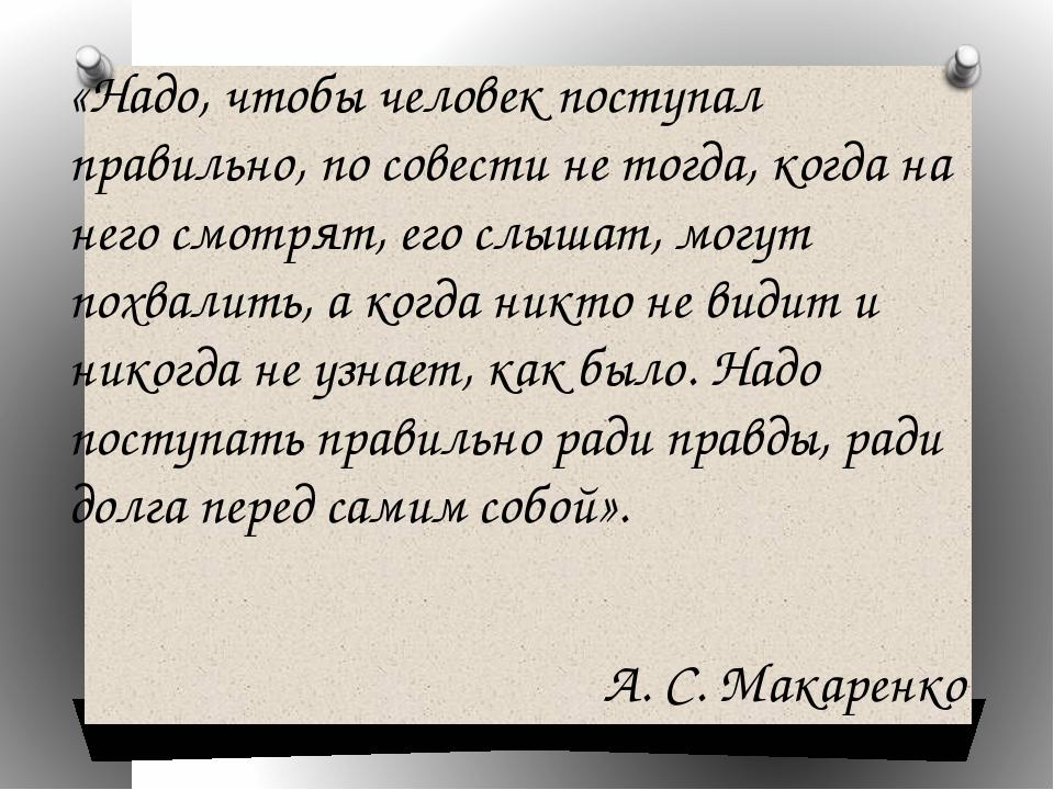 «Надо, чтобы человек поступал правильно, по совести не тогда, когда на него с...