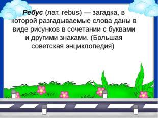 Ребус (лат. rebus) — загадка, в которой разгадываемые слова даны в виде рисун