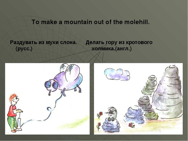 To make a mountain out of the molehill. Раздувать из мухи слона. Делать гору...