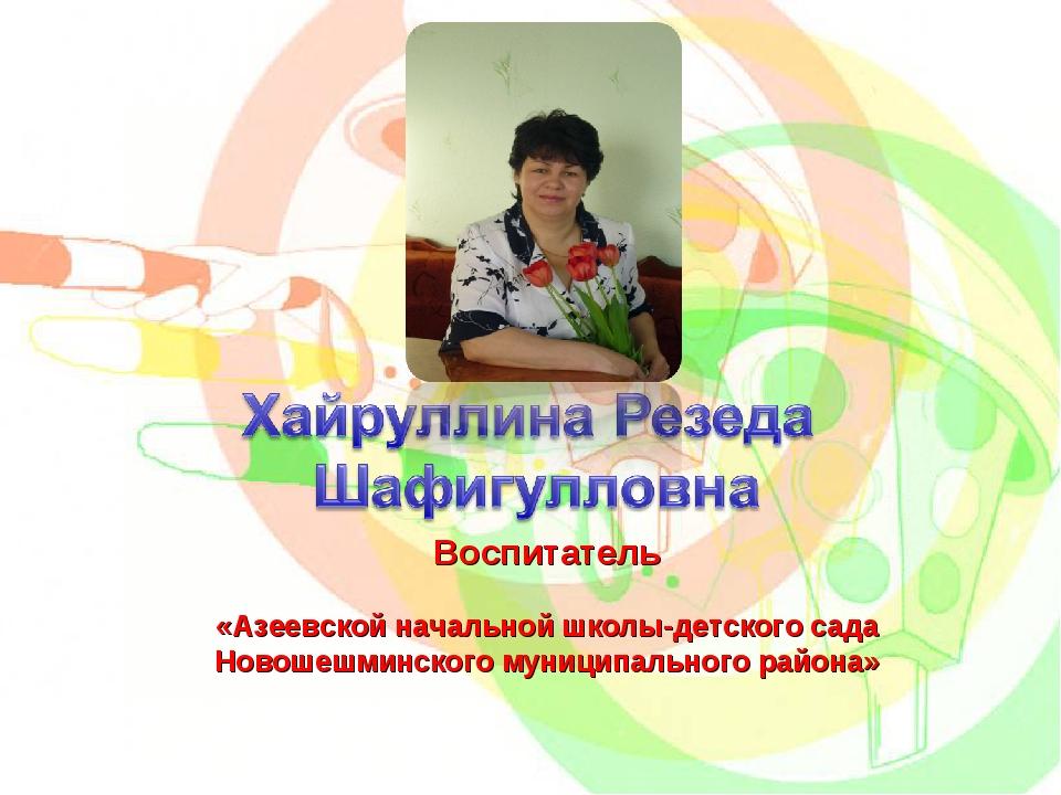 Воспитатель «Азеевской начальной школы-детского сада Новошешминского муниципа...