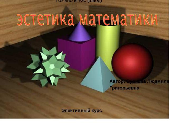ГОУ ВПО ВГУЭС (ШИОД) Элективный курс Автор: Суркова Людмила Григорьевна