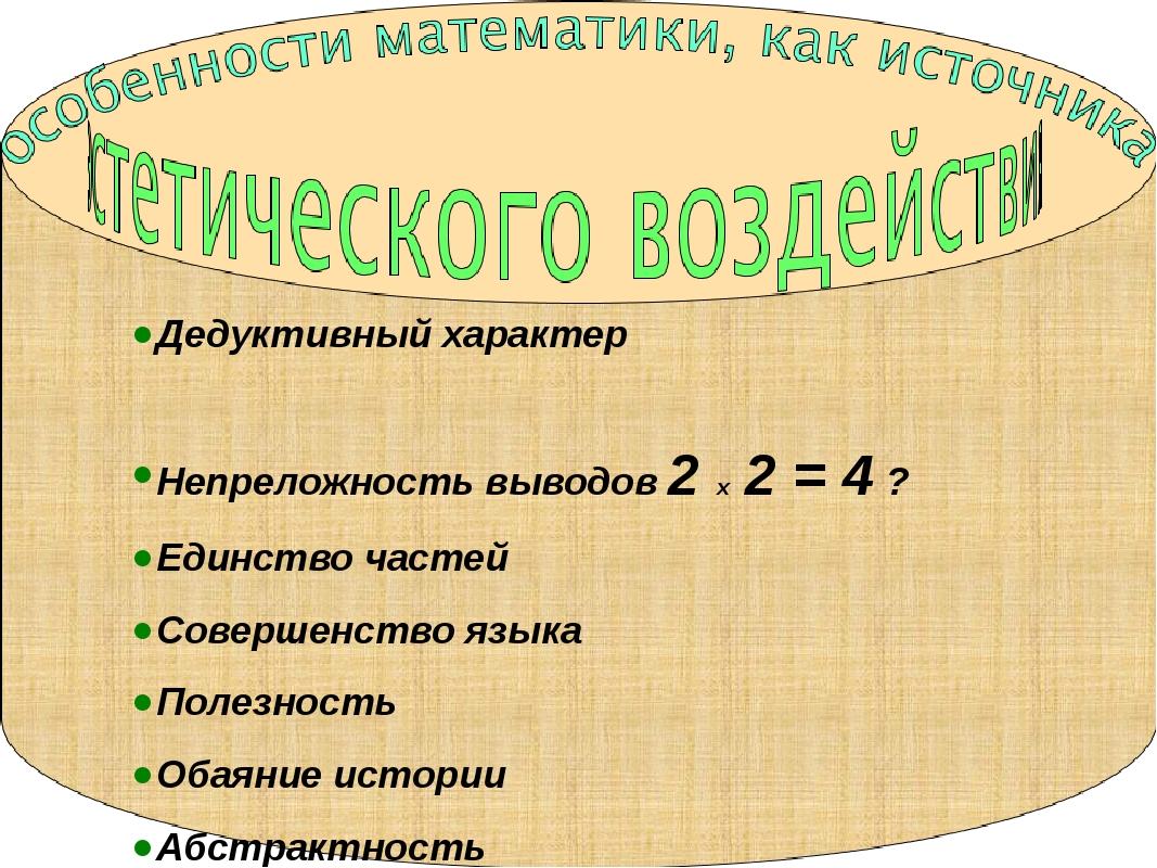 Дедуктивный характер Непреложность выводов 2 х 2 = 4 ? Единство частей Соверш...