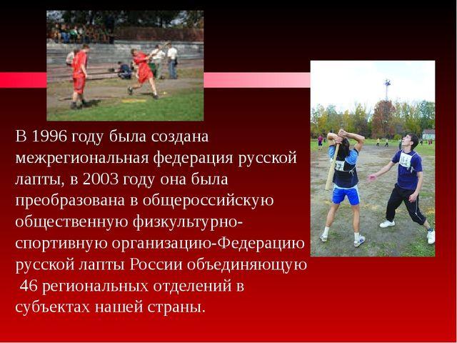 В 1996 году была создана межрегиональная федерация русской лапты, в 2003 году...