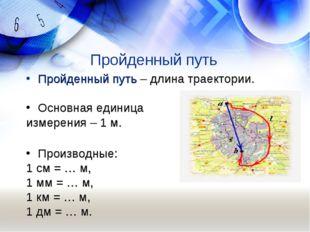 Пройденный путь Пройденный путь – длина траектории. Основная единица измерени