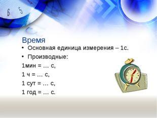Время Основная единица измерения – 1с. Производные: 1мин = … с, 1 ч = … с, 1