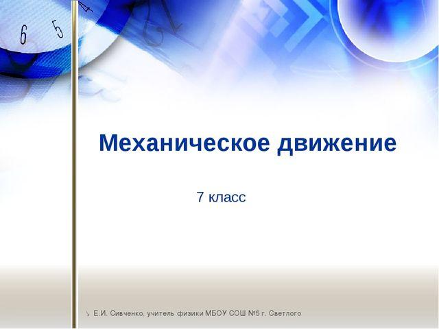 Механическое движение  Е.И. Сивченко, учитель физики МБОУ СОШ №5 г. Светлого...