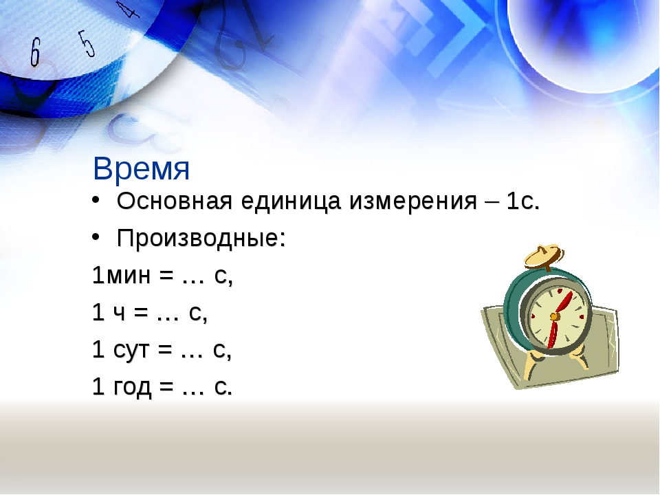 Время Основная единица измерения – 1с. Производные: 1мин = … с, 1 ч = … с, 1...