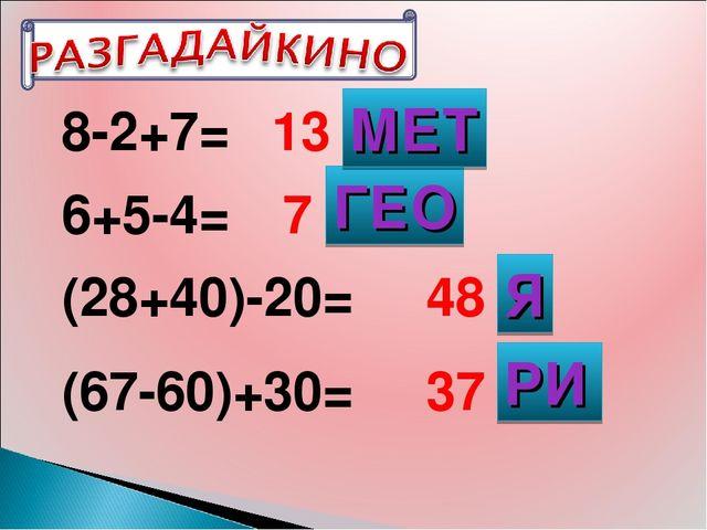 8-2+7= 6+5-4= (28+40)-20= (67-60)+30= 13 7 48 37 ГЕО МЕТ РИ Я
