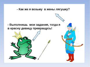 - Как же я возьму в жены лягушку? - Выполнишь мои задания, тогда я в красну