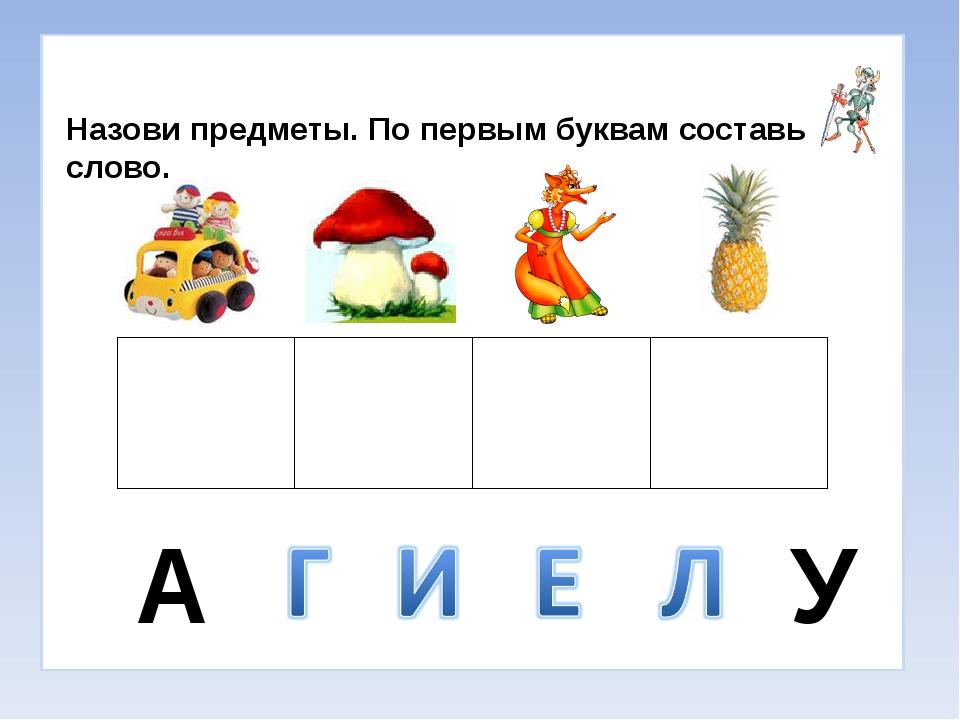 Назови предметы. По первым буквам составь слово. А У