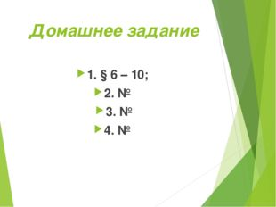 Домашнее задание 1. § 6 – 10; 2. № 3. № 4. №