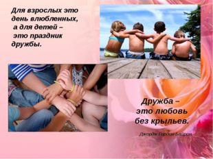 Для взрослых это день влюбленных, а для детей – это праздник дружбы. Дружба –
