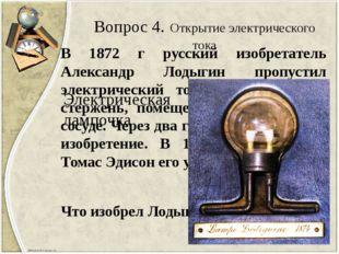 Вопрос 4. Открытие электрического тока В 1872 г русский изобретатель Александ