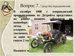 Вопрос 7. Средства передвижения В октябре 1908 г американский промышленник из