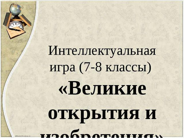 Интеллектуальная игра (7-8 классы) «Великие открытия и изобретения»