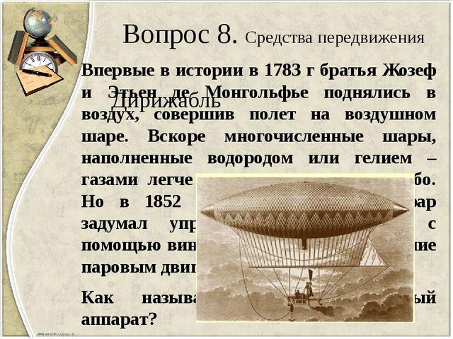 Вопрос 8. Средства передвижения Впервые в истории в 1783 г братья Жозеф и Эть...