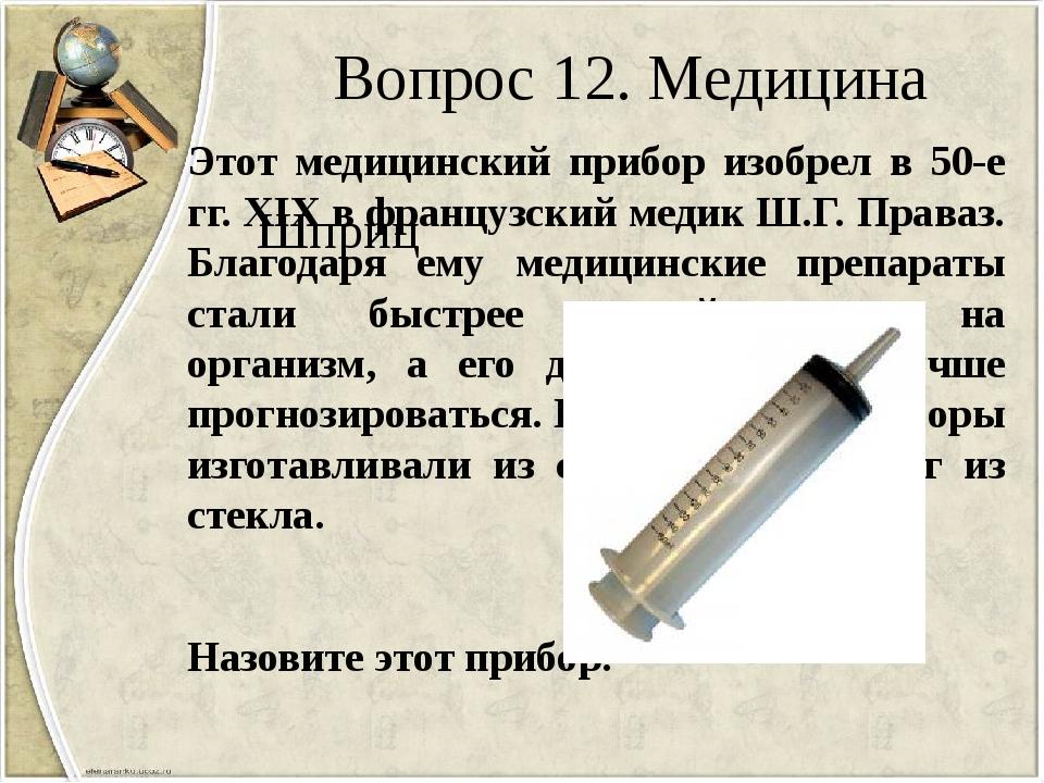Вопрос 12. Медицина Этот медицинский прибор изобрел в 50-е гг. XIX в французс...