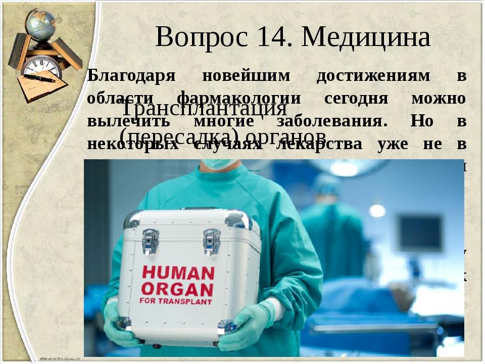 Вопрос 14. Медицина Благодаря новейшим достижениям в области фармакологии сег...