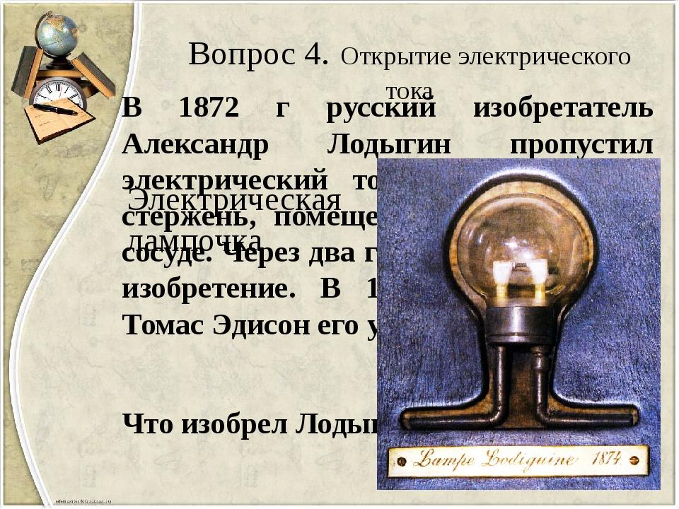 Вопрос 4. Открытие электрического тока В 1872 г русский изобретатель Александ...