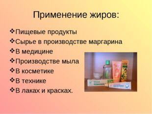 Применение жиров: Пищевые продукты Сырье в производстве маргарина В медицине