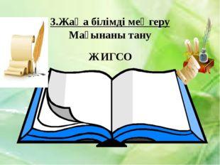 3.Жаңа білімді меңгеру Мағынаны тану ЖИГСО