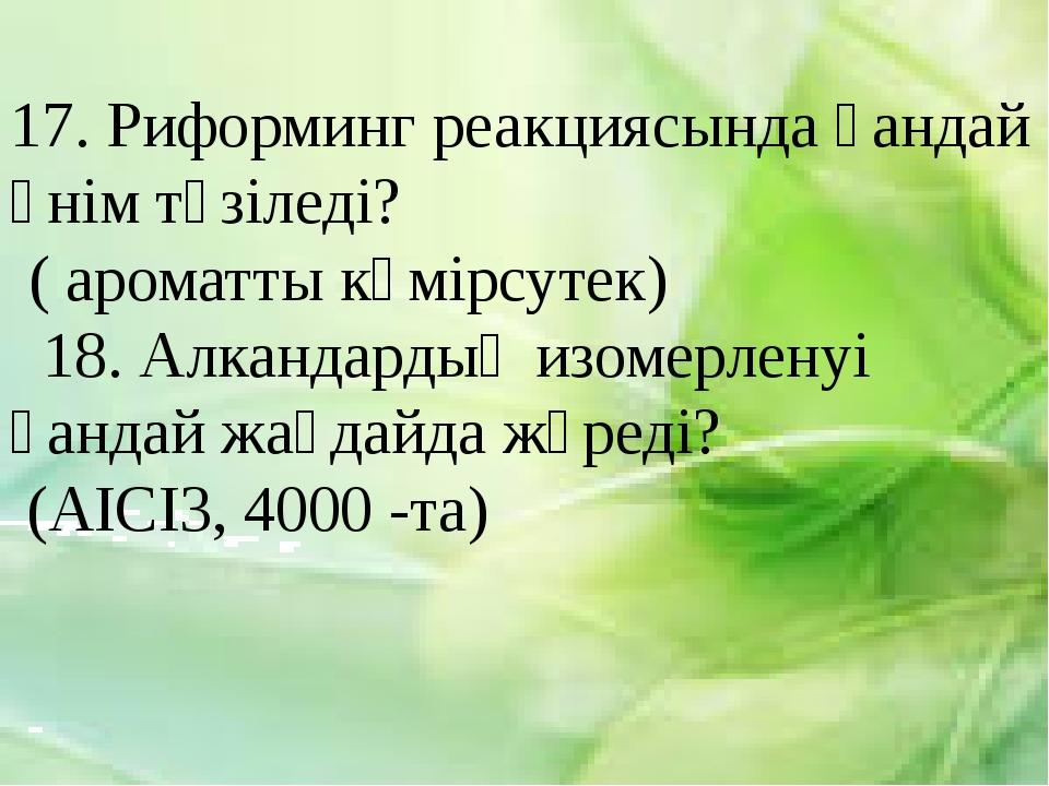 17. Риформинг реакциясында қандай өнім түзіледі? ( ароматты көмірсутек) 18....