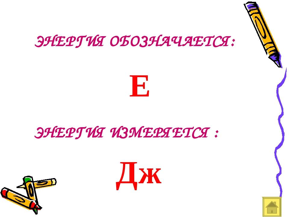 ЭНЕРГИЯ ОБОЗНАЧАЕТСЯ: E ЭНЕРГИЯ ИЗМЕРЯЕТСЯ : Дж