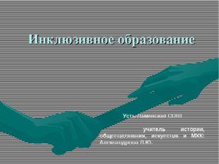 Инклюзивное образование Усть-Ламенская СОШ  учитель истории, обществоз