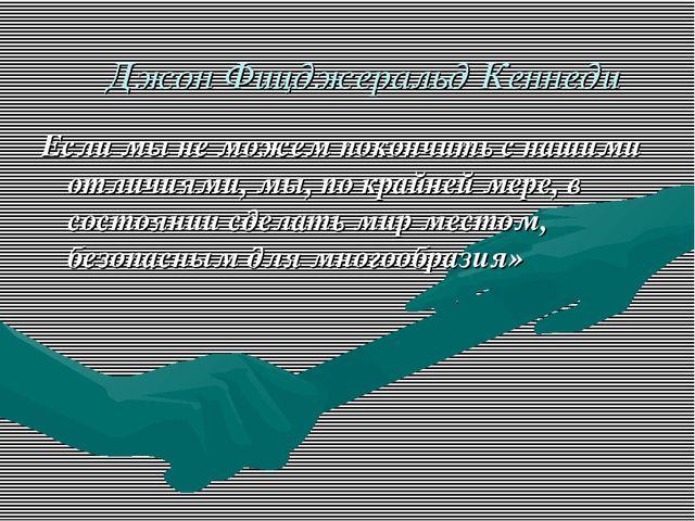 Джон Фицджеральд Кеннеди Если мы не можем покончить с нашими отличиями, мы,...