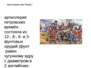 Артиллерия при Петре I артиллерия петровских времён состояла из 12-, 8-, 6- и