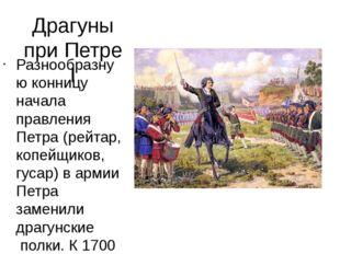 Драгуны при Петре I Разнообразную конницу начала правления Петра (рейтар,коп
