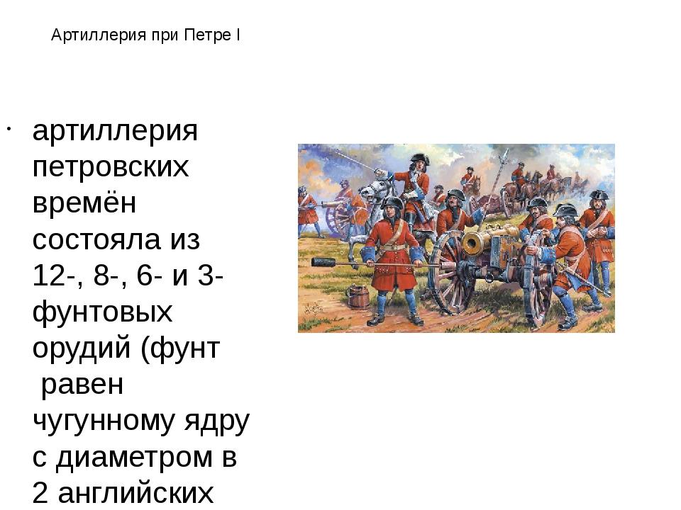 Артиллерия при Петре I артиллерия петровских времён состояла из 12-, 8-, 6- и...