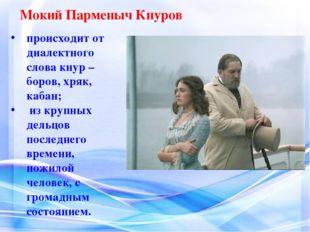 Мокий Парменыч Кнуров происходит от диалектного слова кнур –боров, хряк, каба