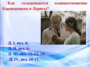 Как складываются взаимоотношения Карандышева и Ларисы? Д. I, явл. 4; Д. II, я