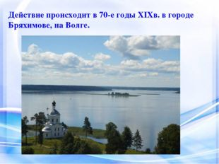 Действие происходит в 70-е годы ХIХв. в городе Бряхимове, на Волге.