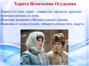Харита Игнатьевна Огудалова Харита (от греч. харис – изящество, прелесть, кра