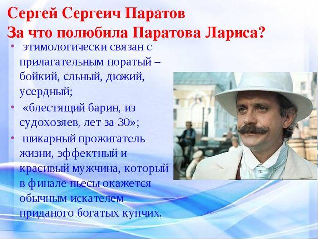 Сергей Сергеич Паратов За что полюбила Паратова Лариса? этимологически связан...