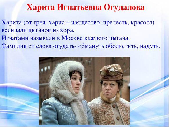 Харита Игнатьевна Огудалова Харита (от греч. харис – изящество, прелесть, кра...