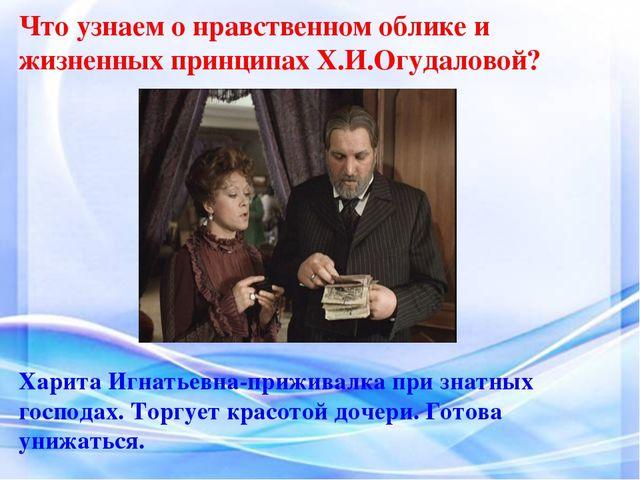 Что узнаем о нравственном облике и жизненных принципах Х.И.Огудаловой? Харита...