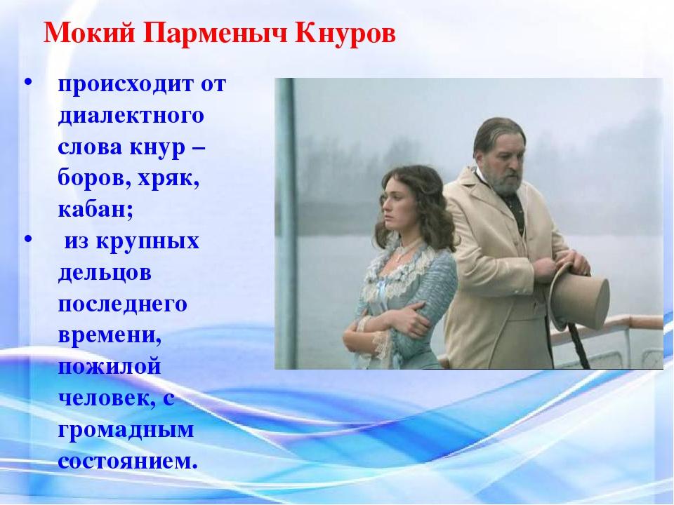 Мокий Парменыч Кнуров происходит от диалектного слова кнур –боров, хряк, каба...