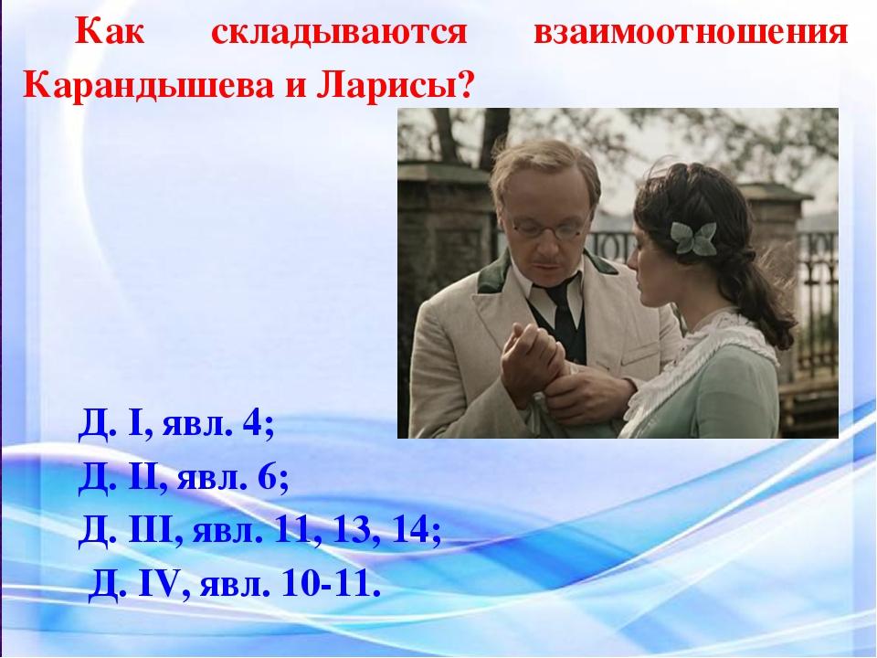 Как складываются взаимоотношения Карандышева и Ларисы? Д. I, явл. 4; Д. II, я...