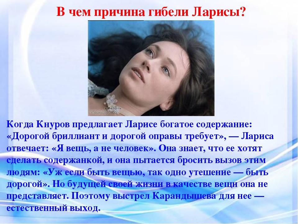 В чем причина гибели Ларисы? Когда Кнуров предлагает Ларисе богатое содержани...