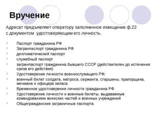 Вручение Адресат предъявляет оператору заполненное извещение ф.22 с документо