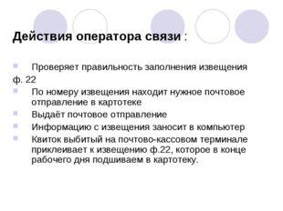 Действия оператора связи : Проверяет правильность заполнения извещения ф. 22